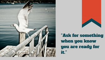 Ask for something when you know you are ready for it.