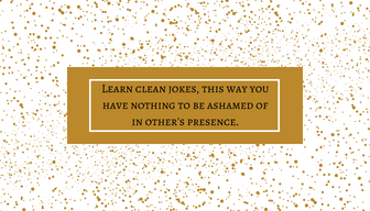 Learn clean jokes, this way you have nothing to be ashamed of in other's presence.